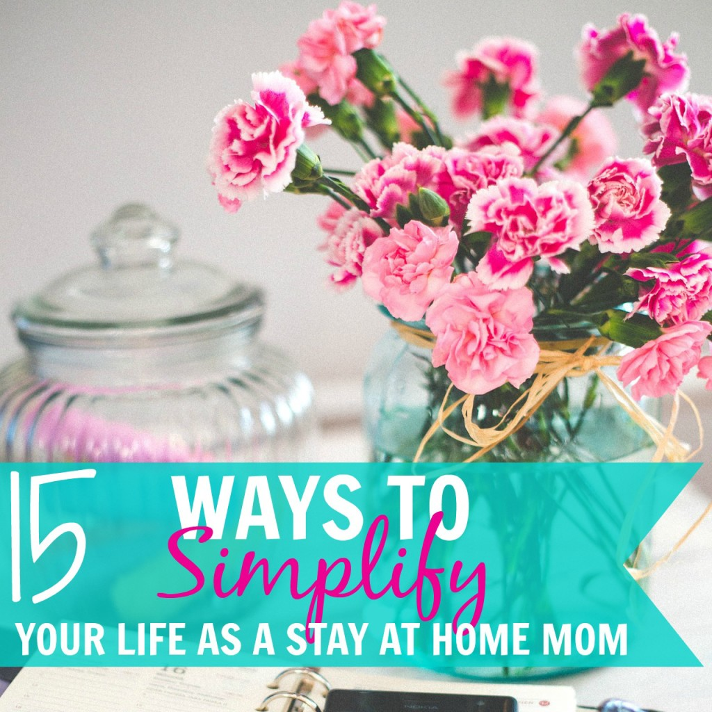 15 Ways to Simplify Your Life as a Stay at Home Mom